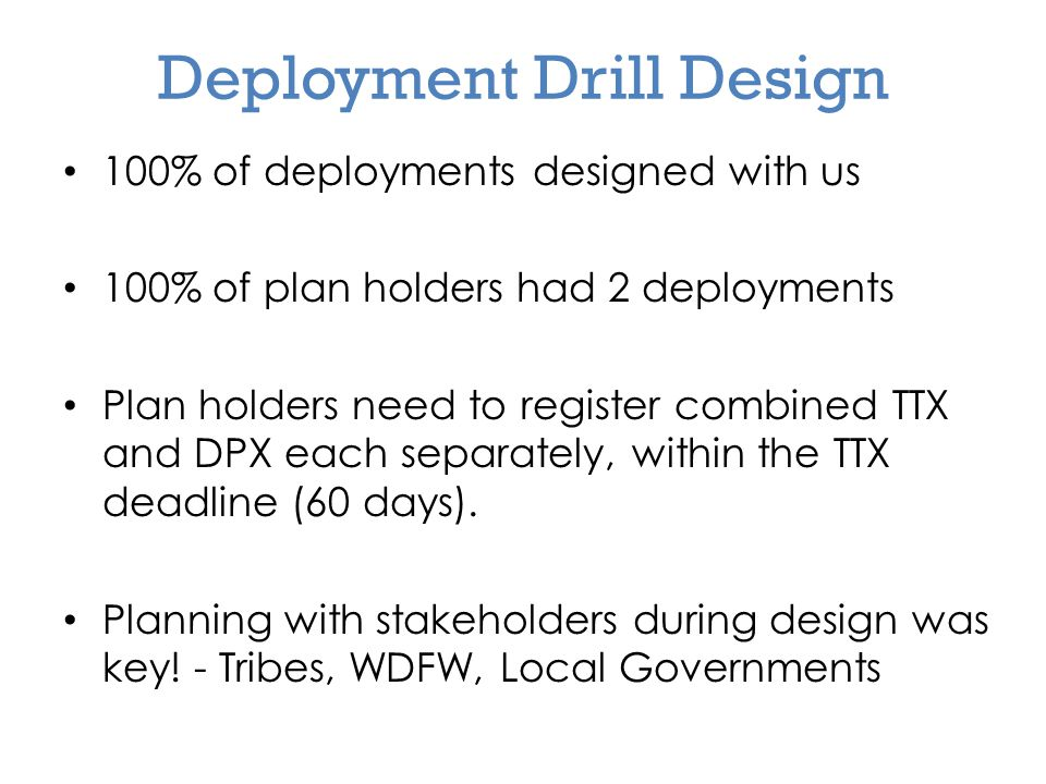 Deployment Drill Design 100% of deployments designed with us 100% of plan holders had 2 deployments Plan holders need to register combined TTX and DPX each separately, within the TTX deadline (60 days).