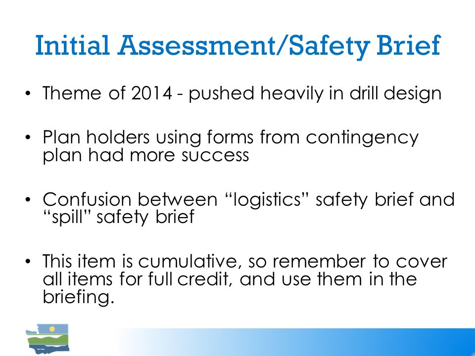 Initial Assessment/Safety Brief Theme of 2014 - pushed heavily in drill design Plan holders using forms from contingency plan had more success Confusion between logistics safety brief and spill safety brief This item is cumulative, so remember to cover all items for full credit, and use them in the briefing.