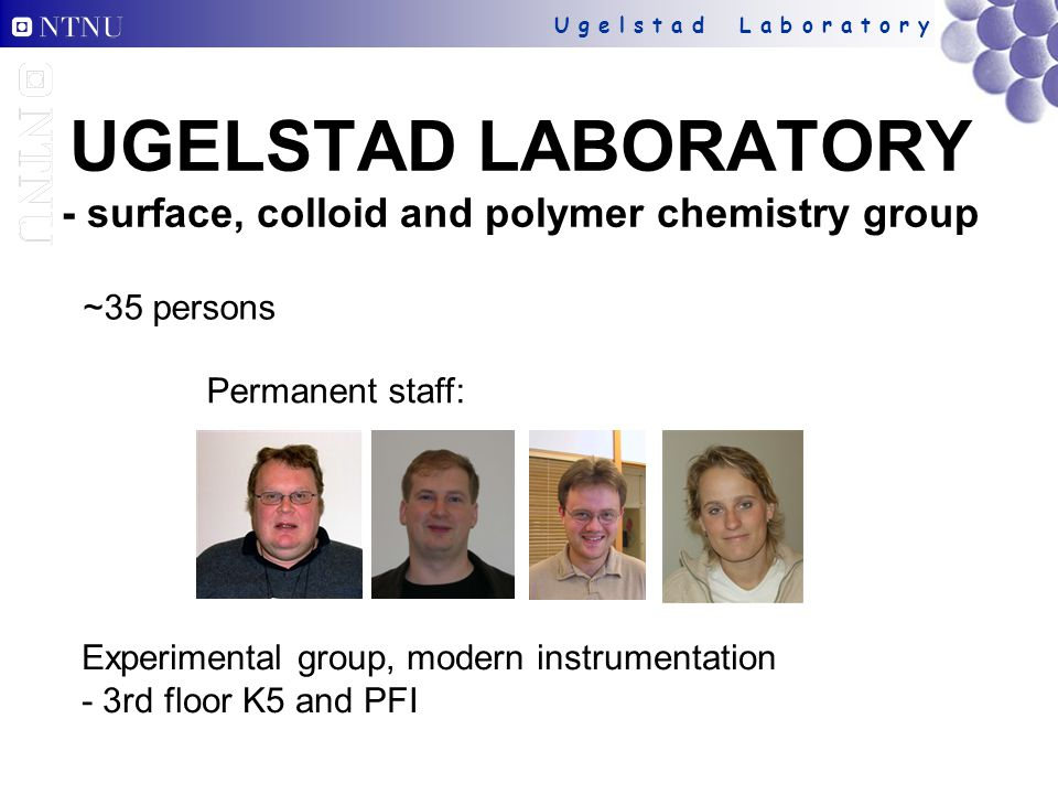 U g e l s t a d L a b o r a t o r y UGELSTAD LABORATORY - surface, colloid and polymer chemistry group ~35 persons Experimental group, modern instrume