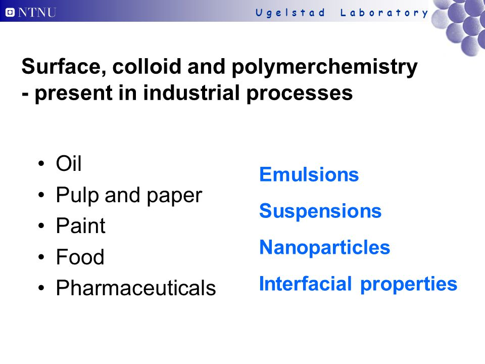 U g e l s t a d L a b o r a t o r y Surface, colloid and polymerchemistry - present in industrial processes Oil Pulp and paper Paint Food Pharmaceutic