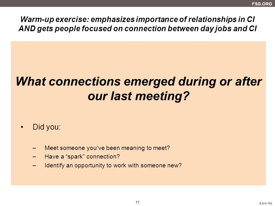 FSG.ORG 11 © 2015 FSG 11 Warm-up exercise: emphasizes importance of relationships in CI AND gets people focused on connection between day jobs and CI What connections emerged during or after our last meeting.