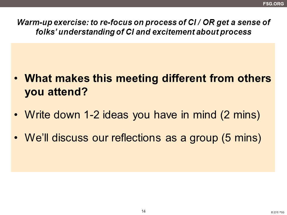 14 FSG.ORG © 2015 FSG Warm-up exercise: to re-focus on process of CI / OR get a sense of folks' understanding of CI and excitement about process What makes this meeting different from others you attend.