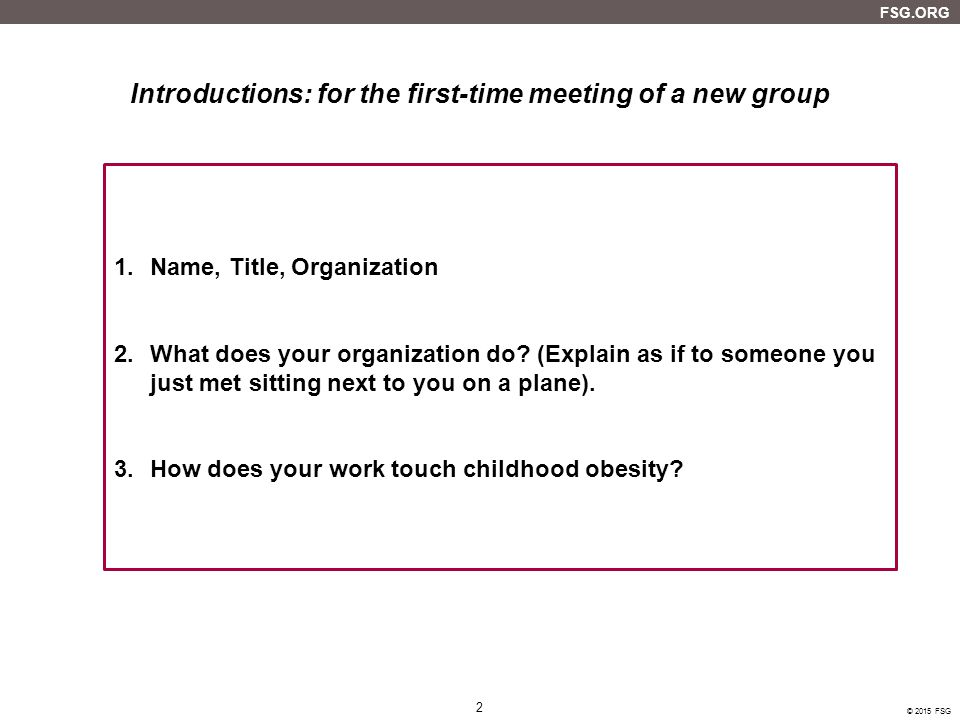 2 FSG.ORG © 2015 FSG Introductions: for the first-time meeting of a new group 1.Name, Title, Organization 2.What does your organization do.