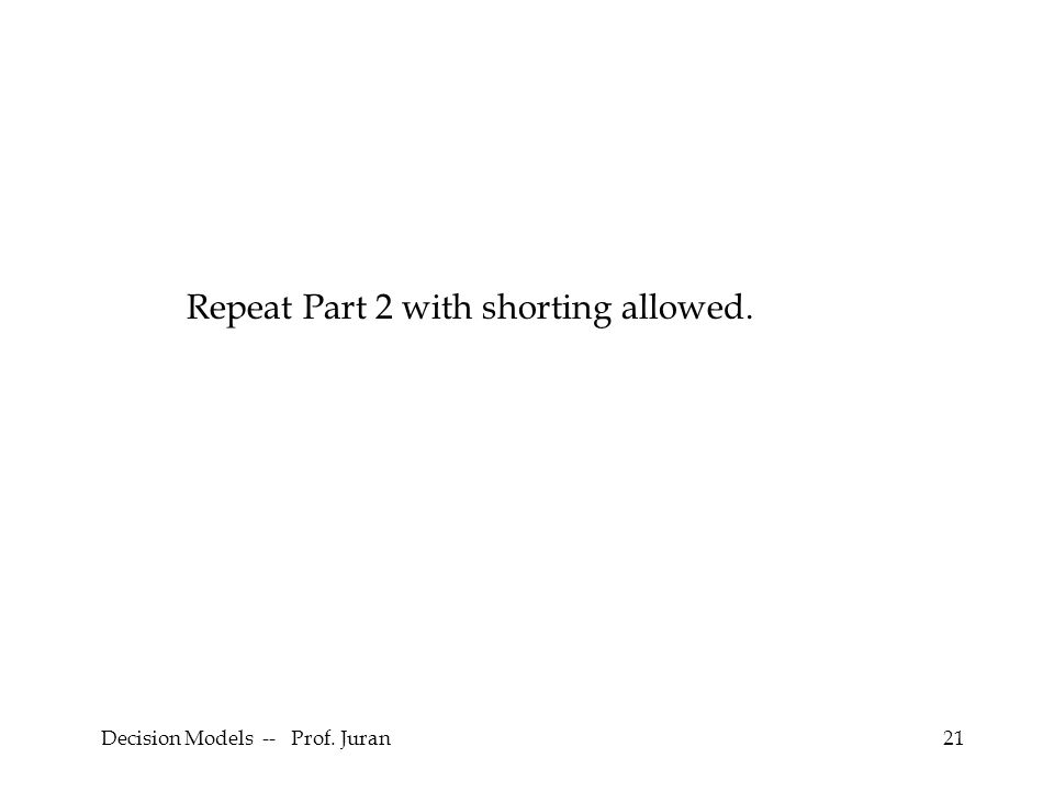 Decision Models -- Prof. Juran21 Repeat Part 2 with shorting allowed.