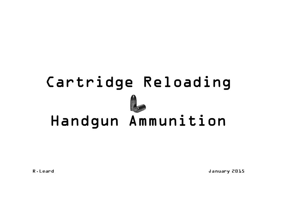 Cartridge Reloading Handgun Ammunition R.Leard January 2015