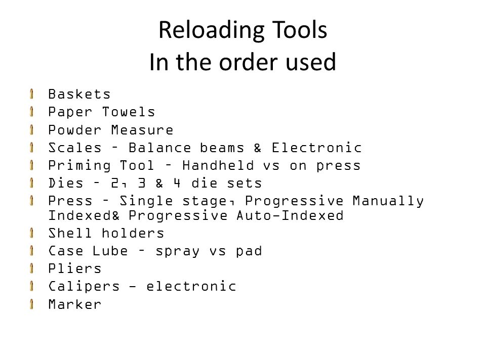 Reloading Tools In the order used Baskets Paper Towels Powder Measure Scales – Balance beams & Electronic Priming Tool – Handheld vs on press Dies – 2, 3 & 4 die sets Press – Single stage, Progressive Manually Indexed& Progressive Auto-Indexed Shell holders Case Lube – spray vs pad Pliers Calipers - electronic Marker