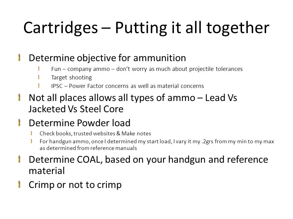 Cartridges – Putting it all together Determine objective for ammunition Fun – company ammo – don't worry as much about projectile tolerances Target shooting IPSC – Power Factor concerns as well as material concerns Not all places allows all types of ammo – Lead Vs Jacketed Vs Steel Core Determine Powder load Check books, trusted websites & Make notes For handgun ammo, once I determined my start load, I vary it my.2grs from my min to my max as determined from reference manuals Determine COAL, based on your handgun and reference material Crimp or not to crimp