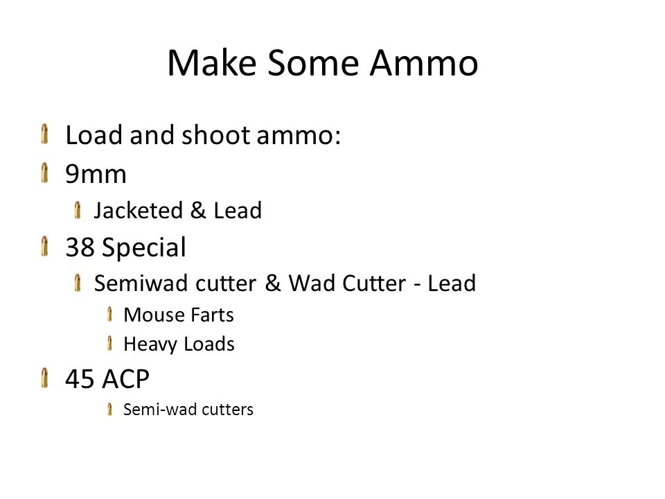Make Some Ammo Load and shoot ammo: 9mm Jacketed & Lead 38 Special Semiwad cutter & Wad Cutter - Lead Mouse Farts Heavy Loads 45 ACP Semi-wad cutters