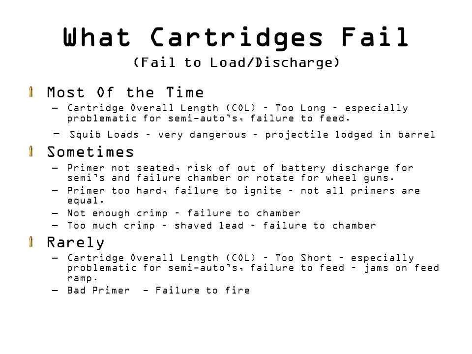 What Cartridges Fail (Fail to Load/Discharge) Most Of the Time –Cartridge Overall Length (COL) – Too Long – especially problematic for semi-auto's, failure to feed.