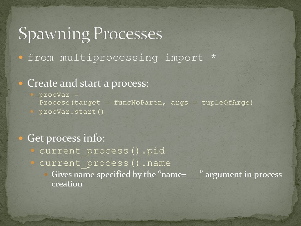 from multiprocessing import * Create and start a process: procVar = Process(target = funcNoParen, args = tupleOfArgs) procVar.start() Get process info: current_process().pid current_process().name Gives name specified by the name=___ argument in process creation