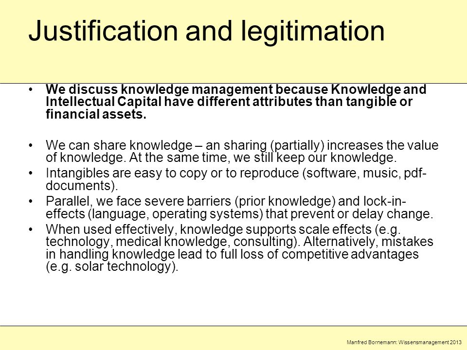Manfred Bornemann: Wissensmanagement 2013 Justification and legitimation We discuss knowledge management because Knowledge and Intellectual Capital have different attributes than tangible or financial assets.