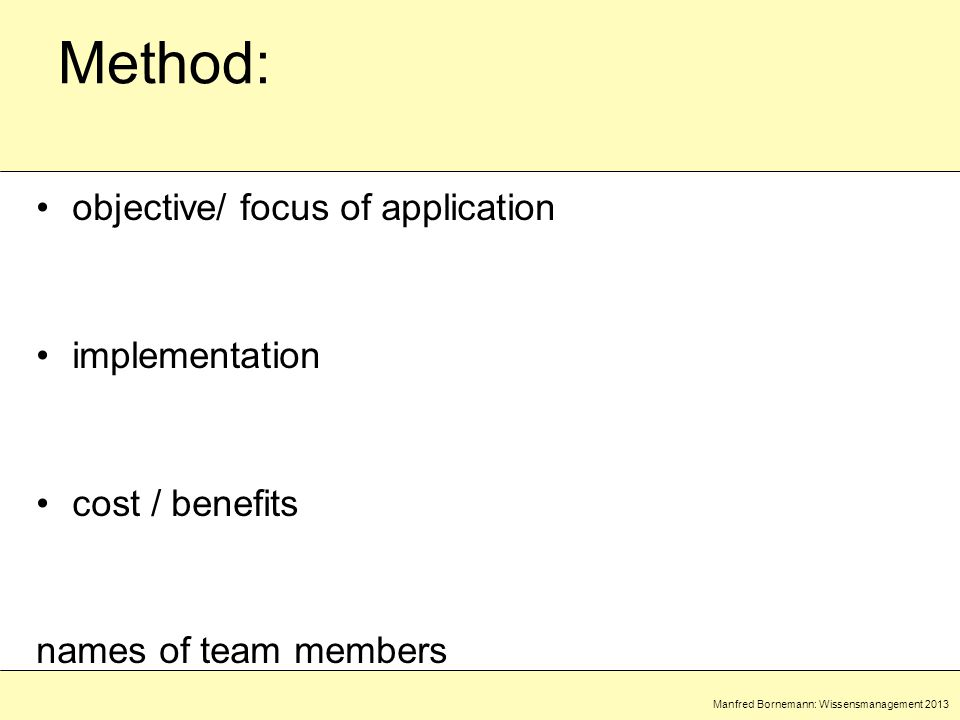 Manfred Bornemann: Wissensmanagement 2013 Method: objective/ focus of application implementation cost / benefits names of team members