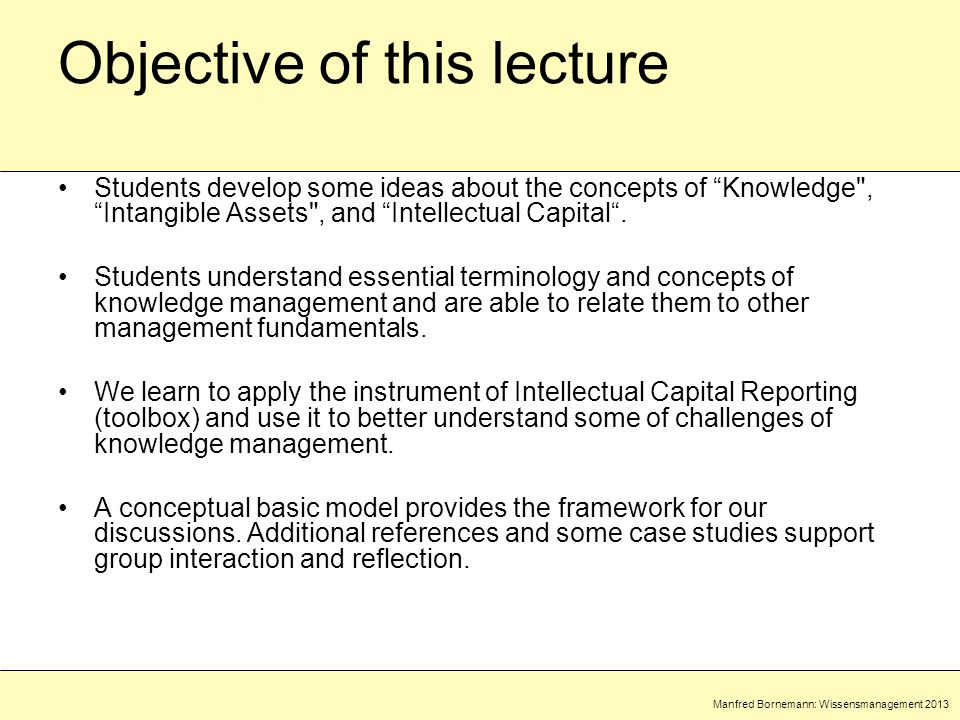 Manfred Bornemann: Wissensmanagement 2013 Objective of this lecture Students develop some ideas about the concepts of Knowledge , Intangible Assets , and Intellectual Capital .