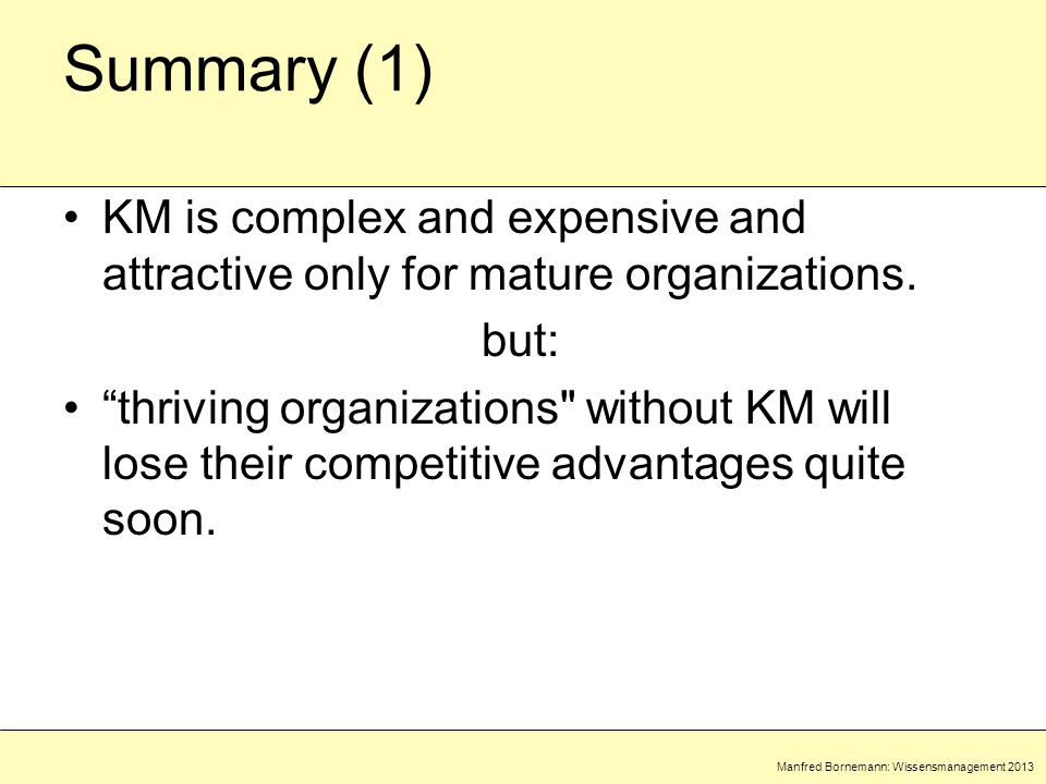 Manfred Bornemann: Wissensmanagement 2013 Summary (1) KM is complex and expensive and attractive only for mature organizations.