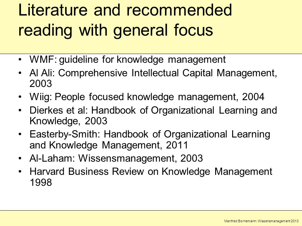 Manfred Bornemann: Wissensmanagement 2013 Literature and recommended reading with general focus WMF: guideline for knowledge management Al Ali: Comprehensive Intellectual Capital Management, 2003 Wiig: People focused knowledge management, 2004 Dierkes et al: Handbook of Organizational Learning and Knowledge, 2003 Easterby-Smith: Handbook of Organizational Learning and Knowledge Management, 2011 Al-Laham: Wissensmanagement, 2003 Harvard Business Review on Knowledge Management 1998