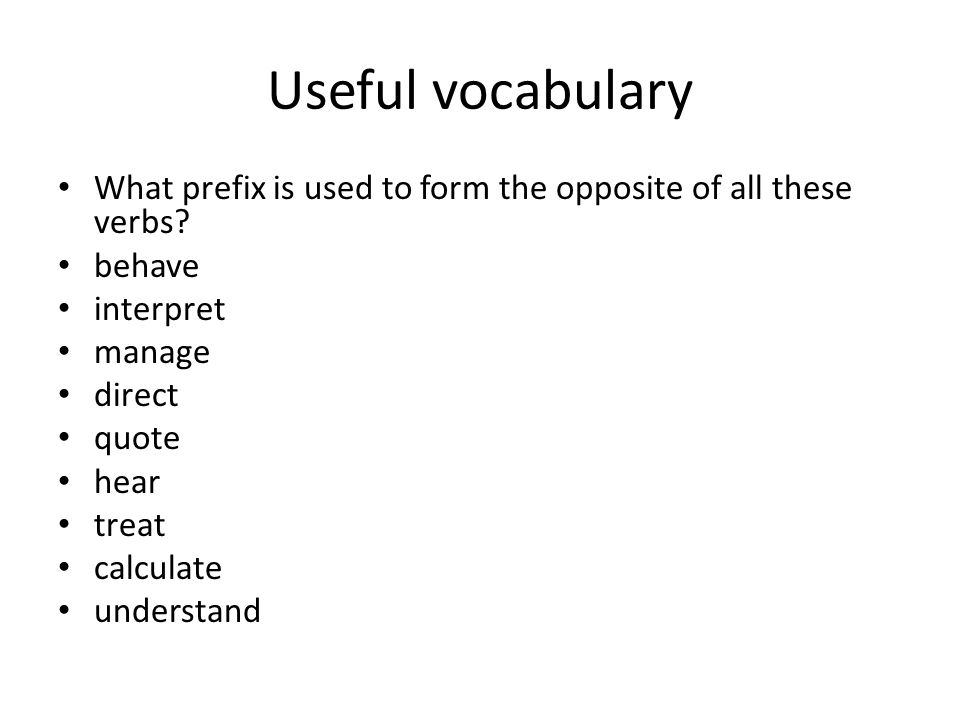 Useful vocabulary What prefix is used to form the opposite of all these verbs? behave interpret manage direct quote hear treat calculate understand