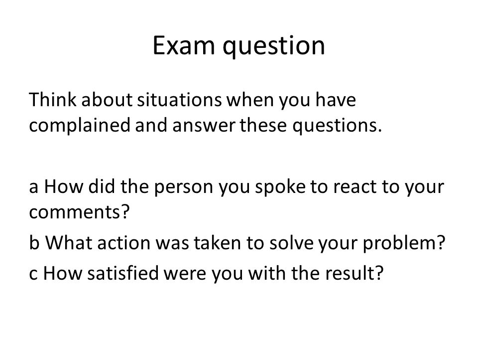 Exam question Think about situations when you have complained and answer these questions. a How did the person you spoke to react to your comments? b