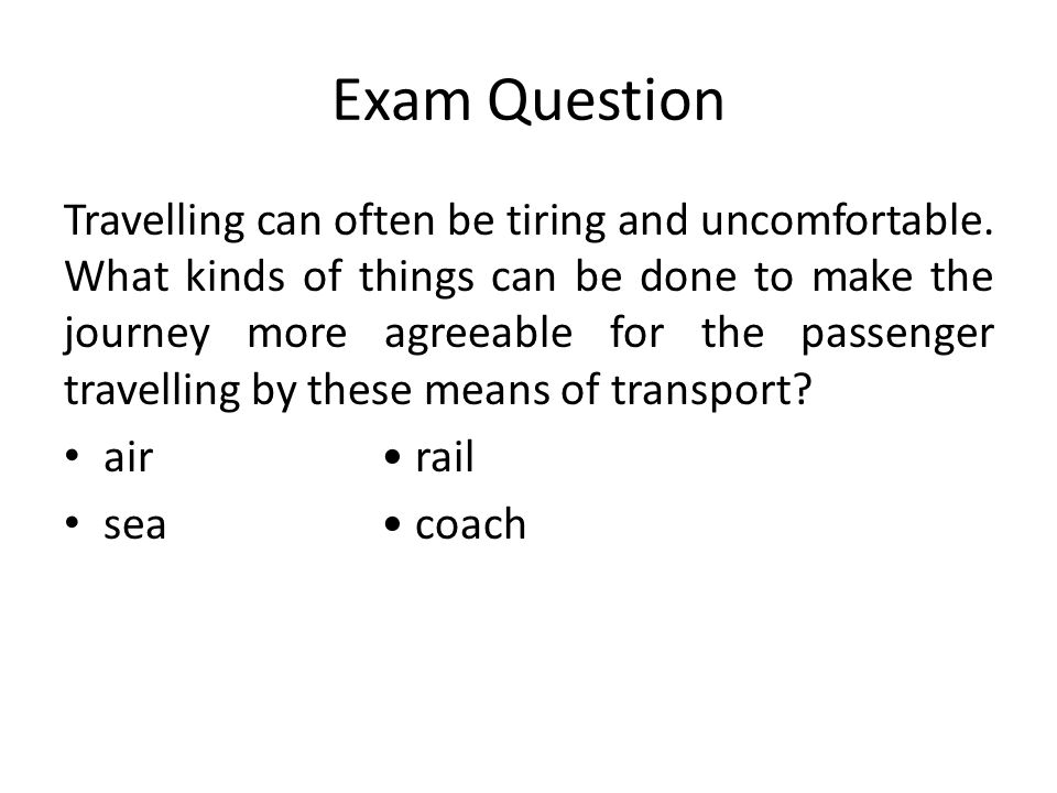 Exam Question Travelling can often be tiring and uncomfortable. What kinds of things can be done to make the journey more agreeable for the passenger