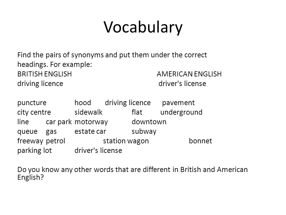 Vocabulary Find the pairs of synonyms and put them under the correct headings. For example: BRITISH ENGLISH AMERICAN ENGLISH driving licence driver's