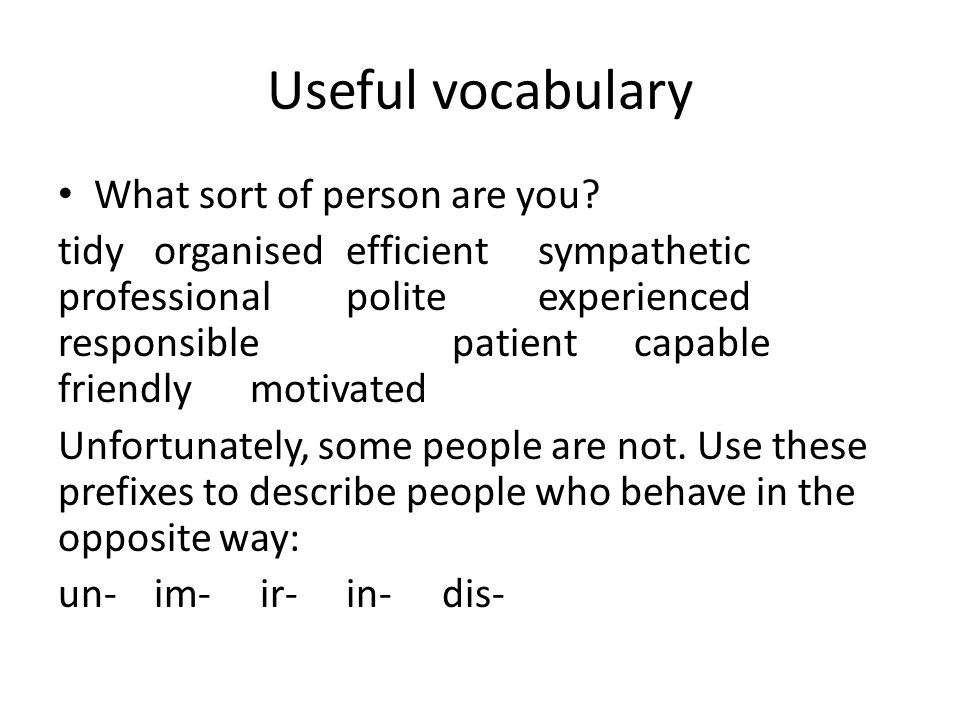 Useful vocabulary What sort of person are you? tidy organised efficient sympathetic professional polite experienced responsible patient capable friend