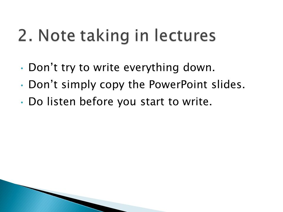Don't try to write everything down. Don't simply copy the PowerPoint slides. Do listen before you start to write.