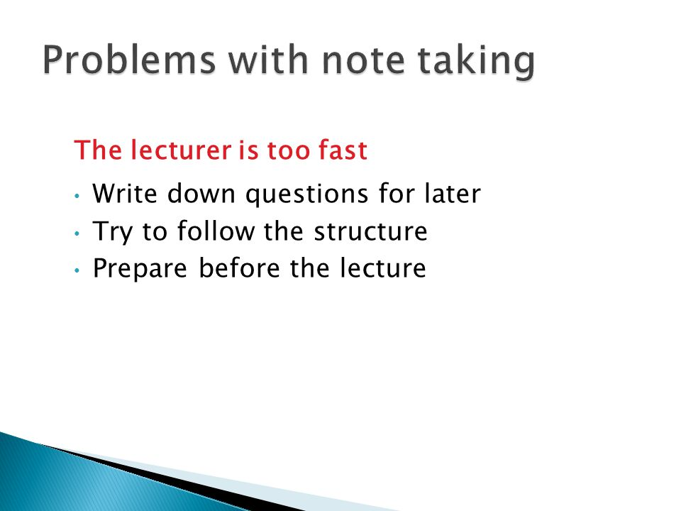 The lecturer is too fast Write down questions for later Try to follow the structure Prepare before the lecture