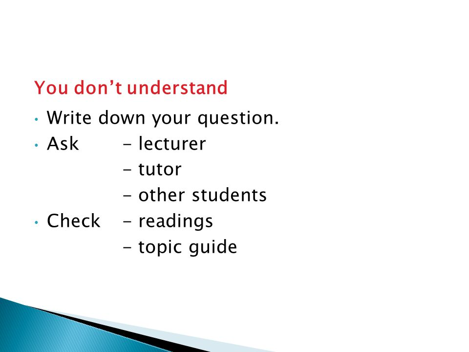You don't understand Write down your question. Ask - lecturer - tutor - other students Check- readings - topic guide