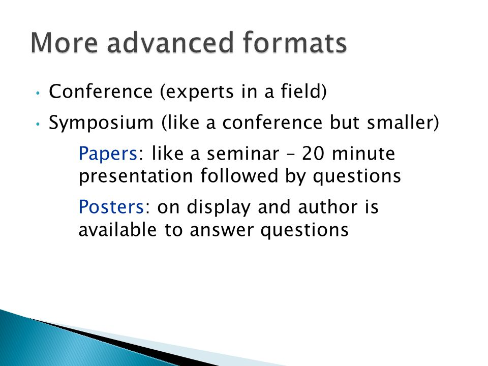Conference (experts in a field) Symposium (like a conference but smaller) Papers: like a seminar – 20 minute presentation followed by questions Posters: on display and author is available to answer questions