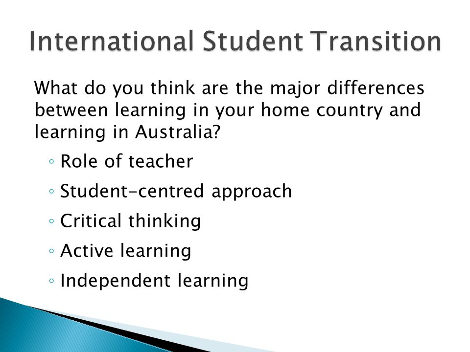 What do you think are the major differences between learning in your home country and learning in Australia? ◦ Role of teacher ◦ Student-centred appro