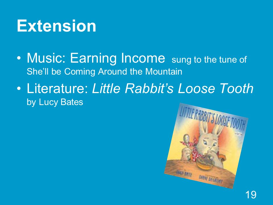 Extension Music: Earning Income sung to the tune of She'll be Coming Around the Mountain Literature: Little Rabbit's Loose Tooth by Lucy Bates 19