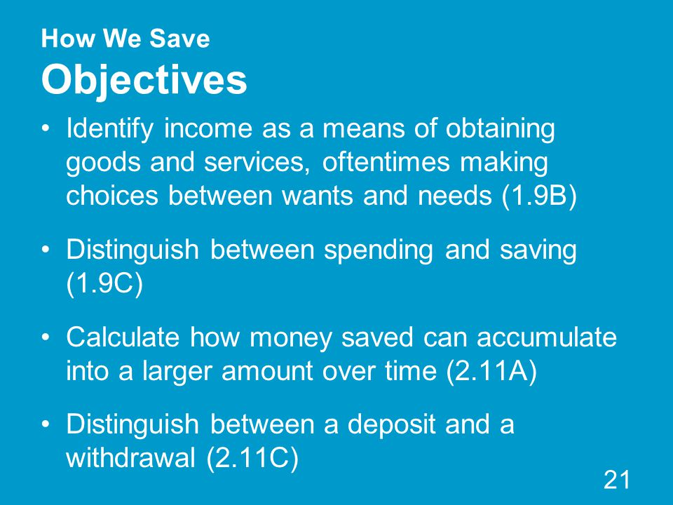 How We Save Objectives Identify income as a means of obtaining goods and services, oftentimes making choices between wants and needs (1.9B) Distinguis