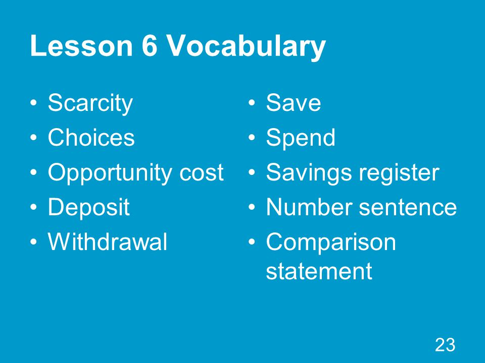 Lesson 6 Vocabulary Scarcity Choices Opportunity cost Deposit Withdrawal 23 Save Spend Savings register Number sentence Comparison statement