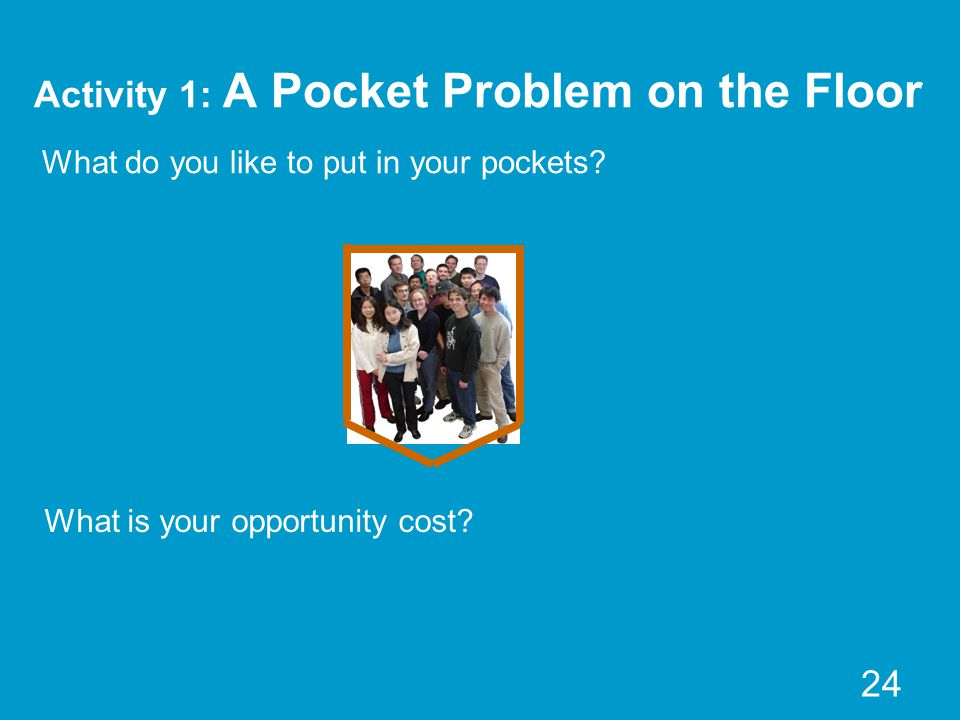 Activity 1: A Pocket Problem on the Floor 24 What do you like to put in your pockets? What is your opportunity cost?