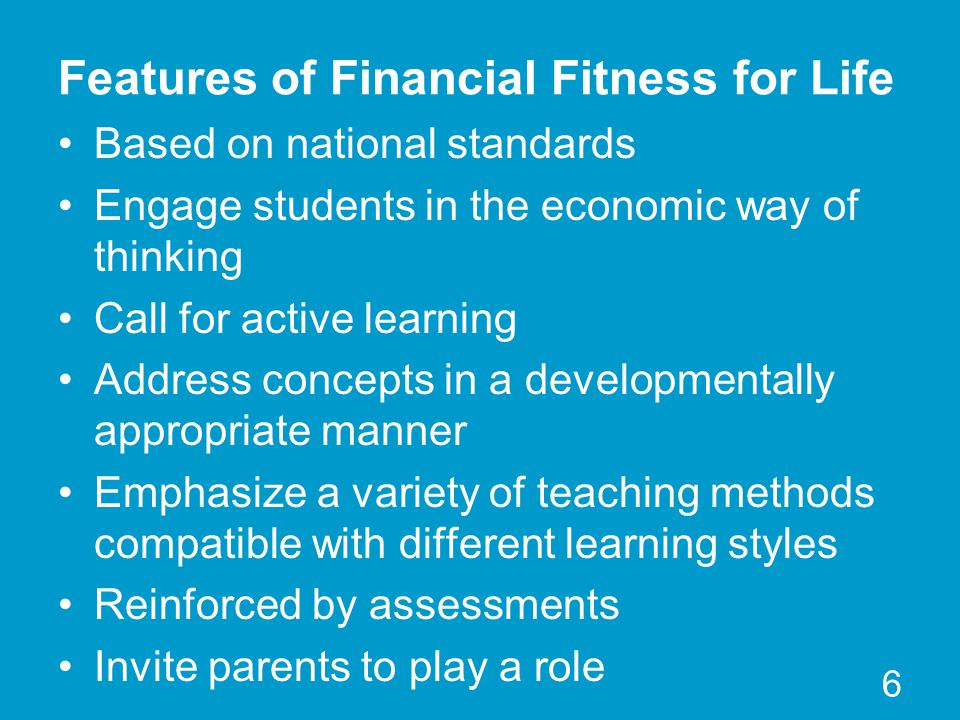 Features of Financial Fitness for Life Based on national standards Engage students in the economic way of thinking Call for active learning Address co
