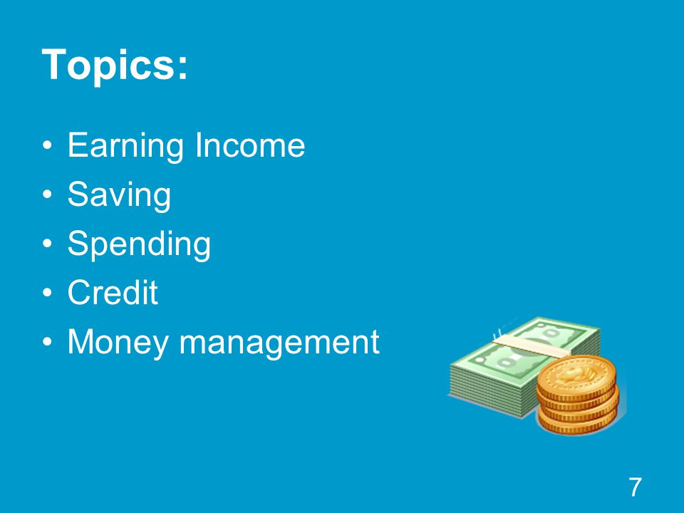 Topics: Earning Income Saving Spending Credit Money management 7