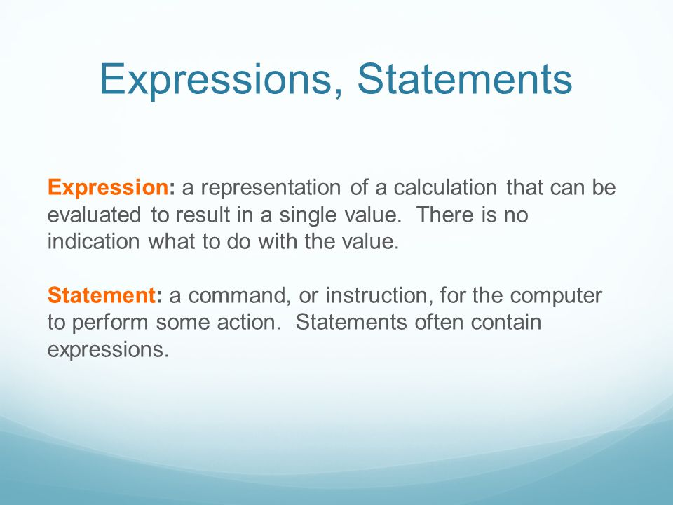 Expressions, Statements Expression: a representation of a calculation that can be evaluated to result in a single value.