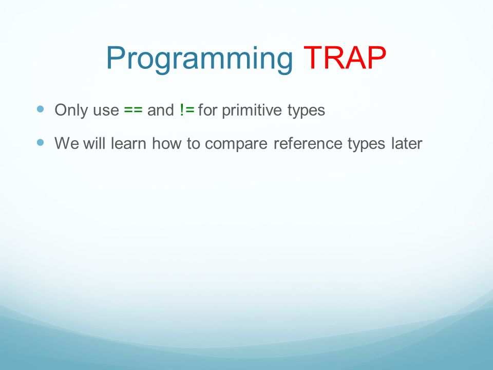 Programming TRAP Only use == and != for primitive types We will learn how to compare reference types later