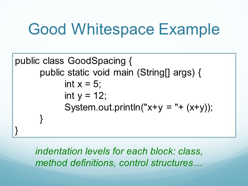 Good Whitespace Example public class GoodSpacing { public static void main (String[] args) { int x = 5; int y = 12; System.out.println( x+y = + (x+y)); } } indentation levels for each block: class, method definitions, control structures…