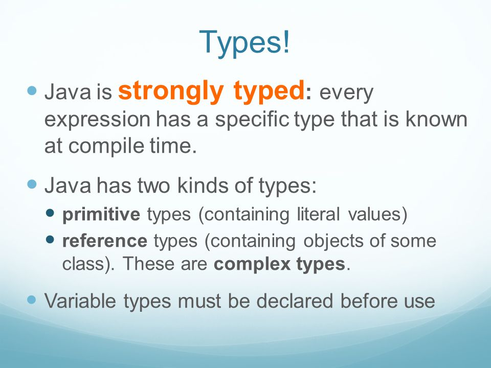 Types. Java is strongly typed : every expression has a specific type that is known at compile time.