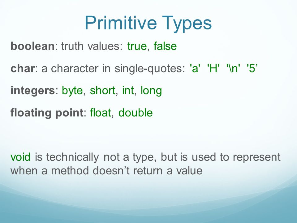 Primitive Types boolean: truth values: true, false char: a character in single-quotes: a H \n 5' integers: byte, short, int, long floating point: float, double void is technically not a type, but is used to represent when a method doesn't return a value
