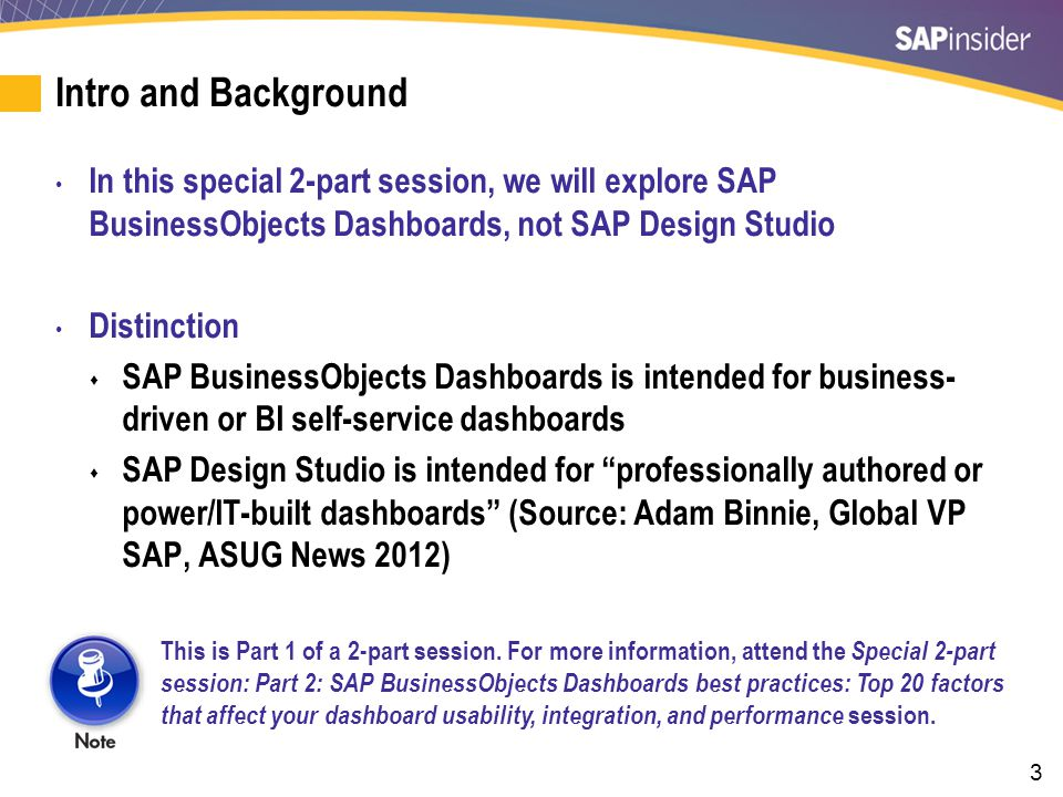 3 Intro and Background In this special 2-part session, we will explore SAP BusinessObjects Dashboards, not SAP Design Studio Distinction  SAP Busines