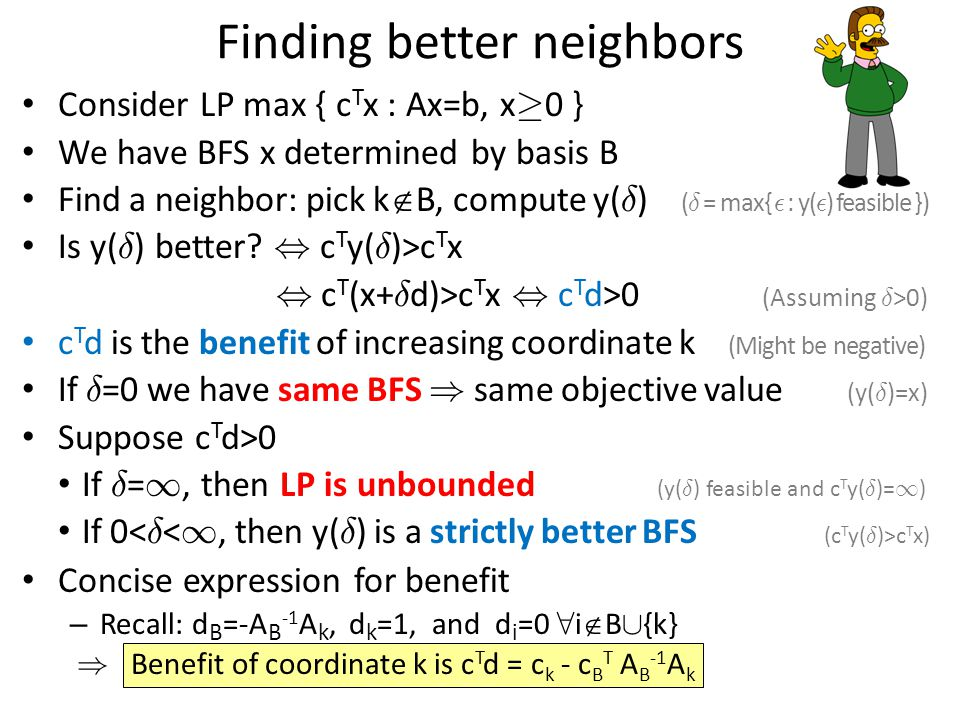 Finding better neighbors Consider LP max { c T x : Ax=b, x ¸ 0 } We have BFS x determined by basis B Find a neighbor: pick k  B, compute y( ± ) ( ± = max{ ² : y( ² ) feasible }) Is y( ± ) better , c T y( ± )>c T x, c T (x+ ± d)>c T x, c T d>0 (Assuming ± >0) c T d is the benefit of increasing coordinate k (Might be negative) If ± =0 we have same BFS ) same objective value (y( ± )=x) Suppose c T d>0 If ± = 1, then LP is unbounded (y( ± ) feasible and c T y( ± )= 1 ) If 0 c T x) Concise expression for benefit – Recall: d B =-A B -1 A k, d k =1, and d i =0 8 i  B [ {k} ) Benefit of coordinate k is c T d = c k - c B T A B -1 A k