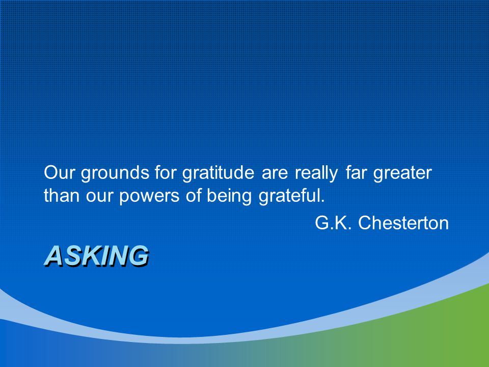 ASKING Our grounds for gratitude are really far greater than our powers of being grateful. G.K. Chesterton
