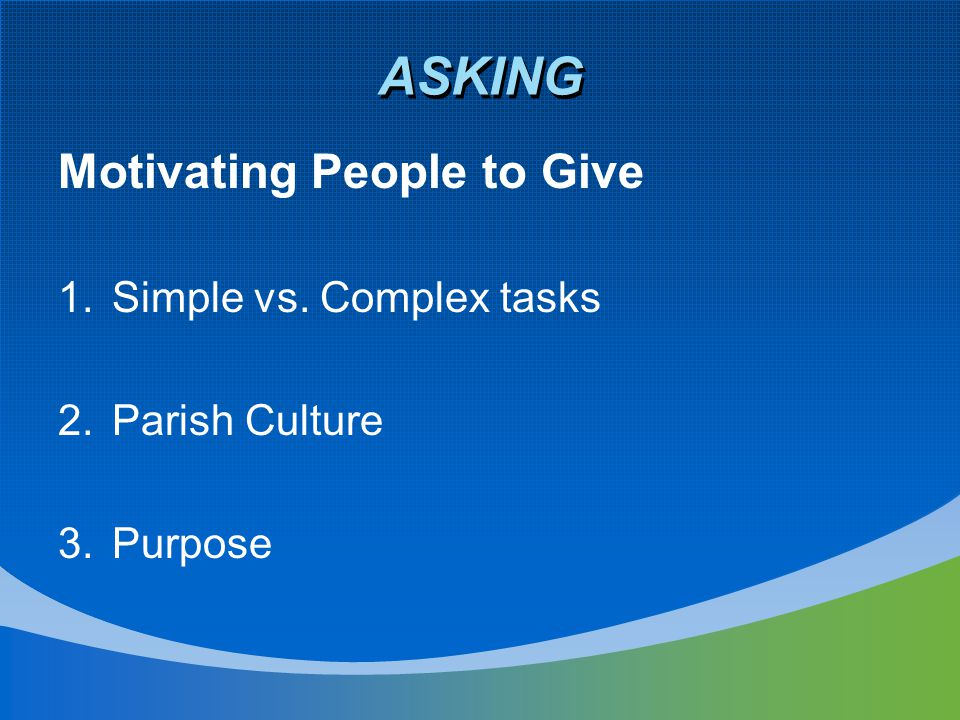 ASKING Motivating People to Give 1.Simple vs. Complex tasks 2.Parish Culture 3.Purpose