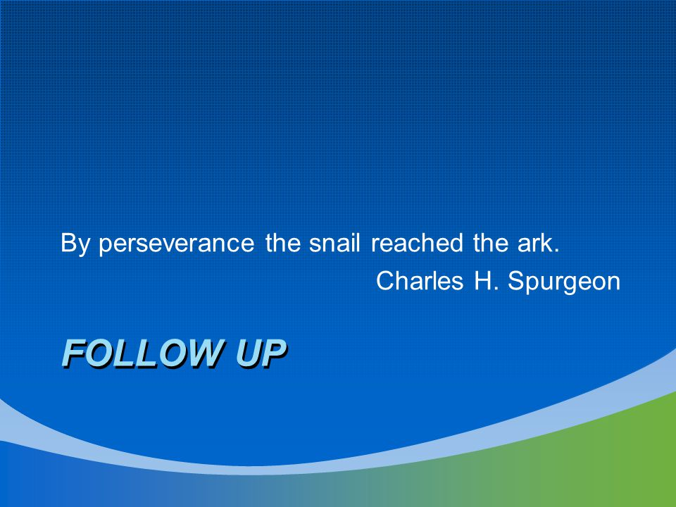 FOLLOW UP By perseverance the snail reached the ark. Charles H. Spurgeon