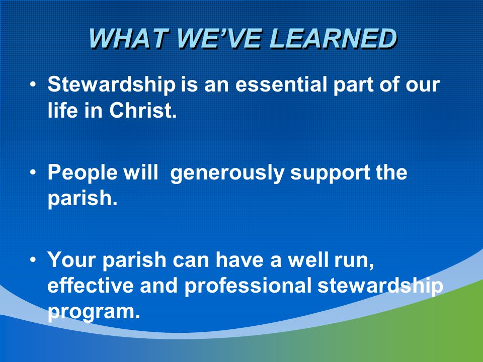 WHAT WE'VE LEARNED Stewardship is an essential part of our life in Christ. People will generously support the parish. Your parish can have a well run,