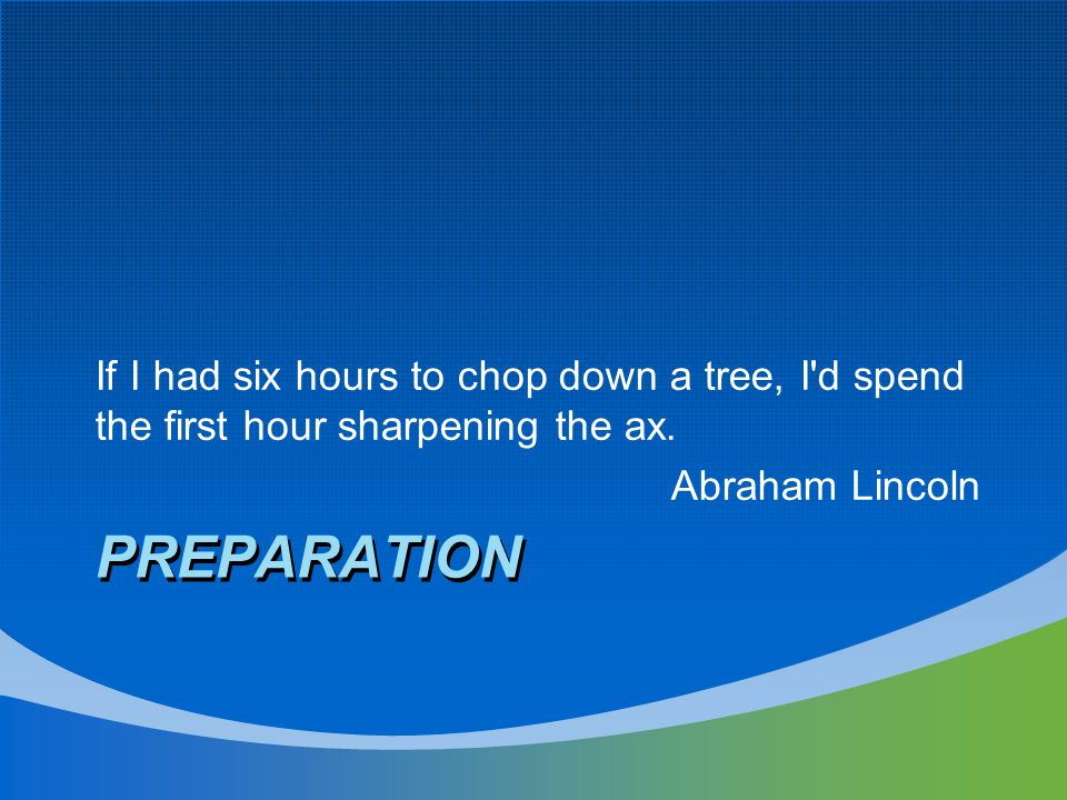PREPARATION If I had six hours to chop down a tree, I'd spend the first hour sharpening the ax. Abraham Lincoln
