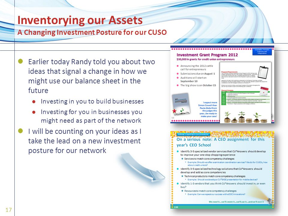 Earlier today Randy told you about two ideas that signal a change in how we might use our balance sheet in the future Investing in you to build businesses Investing for you in businesses you might need as part of the network I will be counting on your ideas as I take the lead on a new investment posture for our network 17 Inventorying our Assets A Changing Investment Posture for our CUSO