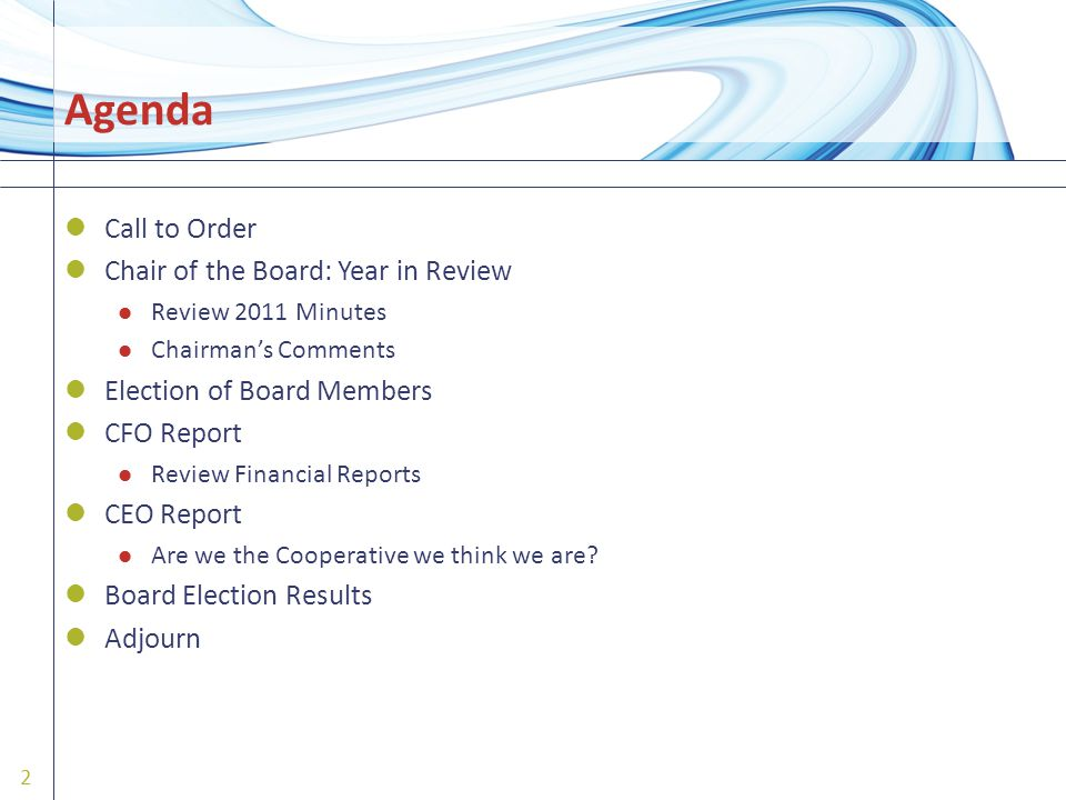 Agenda Call to Order Chair of the Board: Year in Review Review 2011 Minutes Chairman's Comments Election of Board Members CFO Report Review Financial Reports CEO Report Are we the Cooperative we think we are.