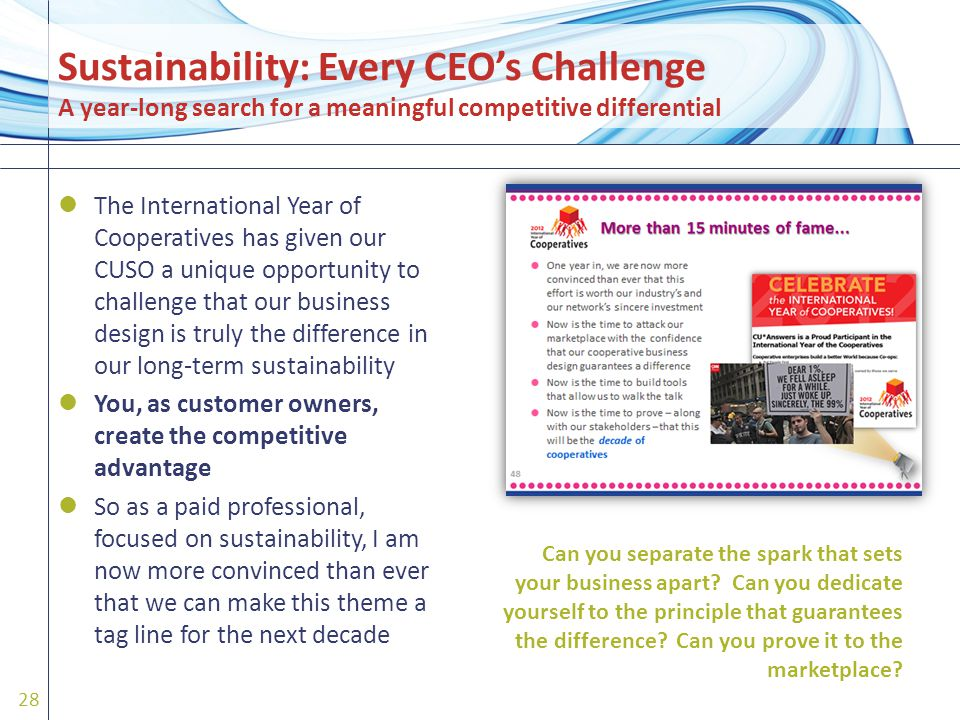 The International Year of Cooperatives has given our CUSO a unique opportunity to challenge that our business design is truly the difference in our long-term sustainability You, as customer owners, create the competitive advantage So as a paid professional, focused on sustainability, I am now more convinced than ever that we can make this theme a tag line for the next decade 28 Can you separate the spark that sets your business apart.